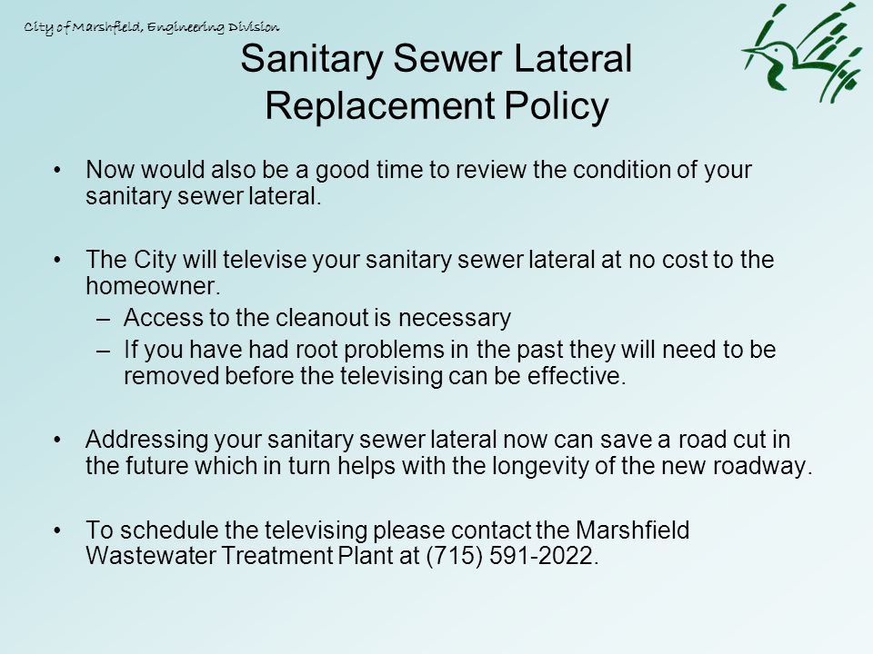 Sanitary Sewer Lateral Replacement Policy Now would also be a good time to review the condition of your sanitary sewer lateral. The City will televise