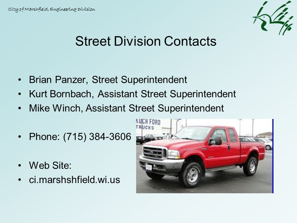 Street Division Contacts Brian Panzer, Street Superintendent Kurt Bornbach, Assistant Street Superintendent Mike Winch, Assistant Street Superintendent Phone: (715) Web Site: ci.marshshfield.wi.us City of Marshfield, Engineering Division