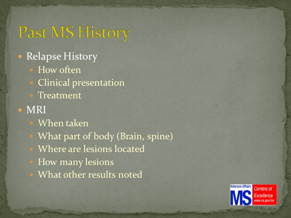 Relapse History How often Clinical presentation Treatment MRI When taken What part of body (Brain, spine) Where are lesions located How many lesions What other results noted
