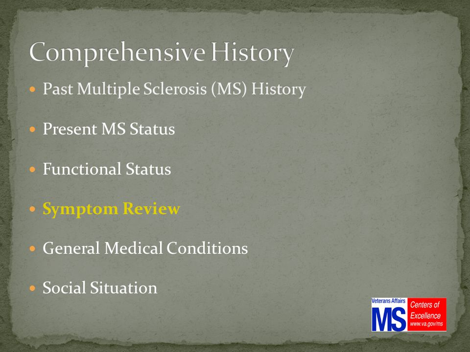 Past Multiple Sclerosis (MS) History Present MS Status Functional Status Symptom Review General Medical Conditions Social Situation