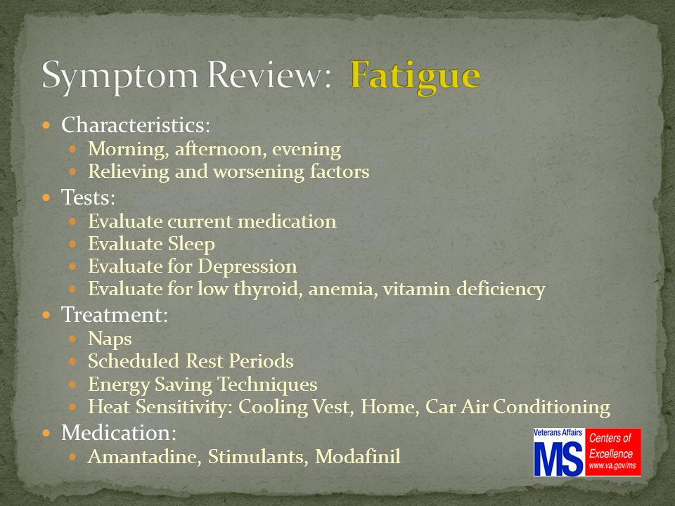 Characteristics: Morning, afternoon, evening Relieving and worsening factors Tests: Evaluate current medication Evaluate Sleep Evaluate for Depression Evaluate for low thyroid, anemia, vitamin deficiency Treatment: Naps Scheduled Rest Periods Energy Saving Techniques Heat Sensitivity: Cooling Vest, Home, Car Air Conditioning Medication: Amantadine, Stimulants, Modafinil