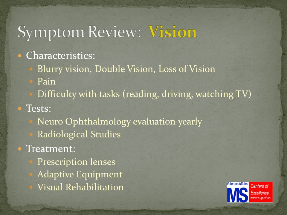Characteristics: Blurry vision, Double Vision, Loss of Vision Pain Difficulty with tasks (reading, driving, watching TV) Tests: Neuro Ophthalmology evaluation yearly Radiological Studies Treatment: Prescription lenses Adaptive Equipment Visual Rehabilitation
