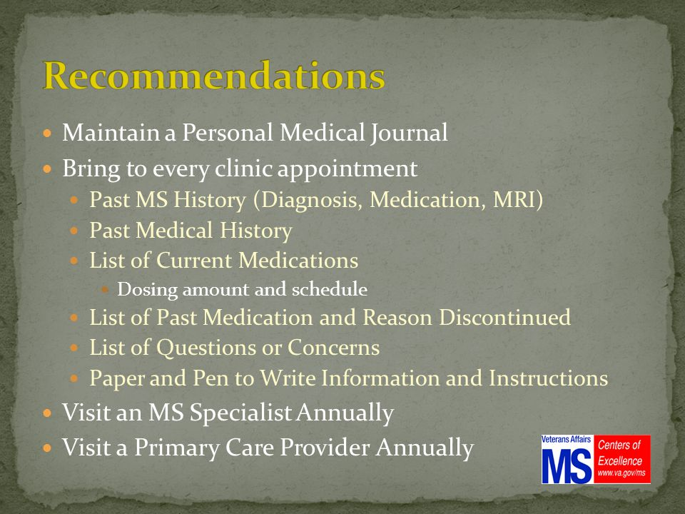 Maintain a Personal Medical Journal Bring to every clinic appointment Past MS History (Diagnosis, Medication, MRI) Past Medical History List of Current Medications Dosing amount and schedule List of Past Medication and Reason Discontinued List of Questions or Concerns Paper and Pen to Write Information and Instructions Visit an MS Specialist Annually Visit a Primary Care Provider Annually