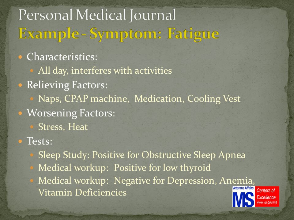 Characteristics: All day, interferes with activities Relieving Factors: Naps, CPAP machine, Medication, Cooling Vest Worsening Factors: Stress, Heat Tests: Sleep Study: Positive for Obstructive Sleep Apnea Medical workup: Positive for low thyroid Medical workup: Negative for Depression, Anemia, Vitamin Deficiencies