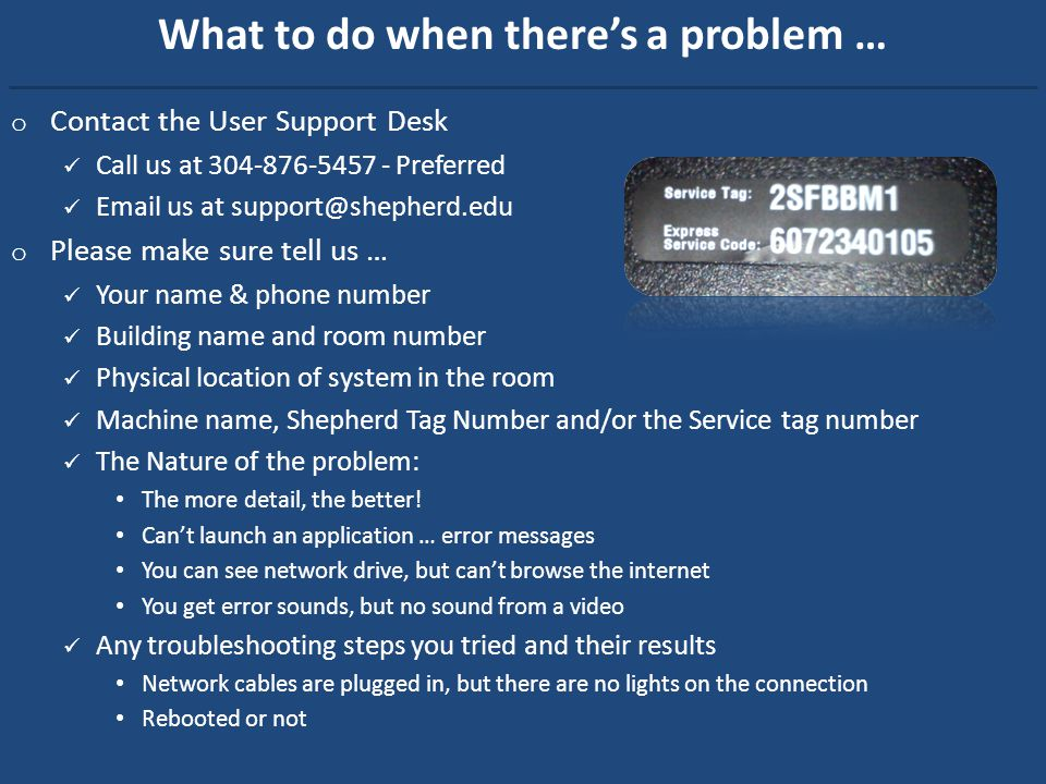 What to do when theres a problem … o Contact the User Support Desk Call us at 304-876-5457 - Preferred Email us at support@shepherd.edu o Please make sure tell us … Your name & phone number Building name and room number Physical location of system in the room Machine name, Shepherd Tag Number and/or the Service tag number The Nature of the problem: The more detail, the better.