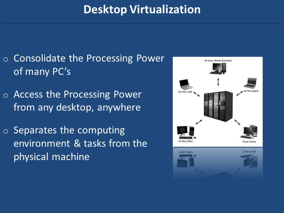 Desktop Virtualization o Consolidate the Processing Power of many PCs o Access the Processing Power from any desktop, anywhere o Separates the computi