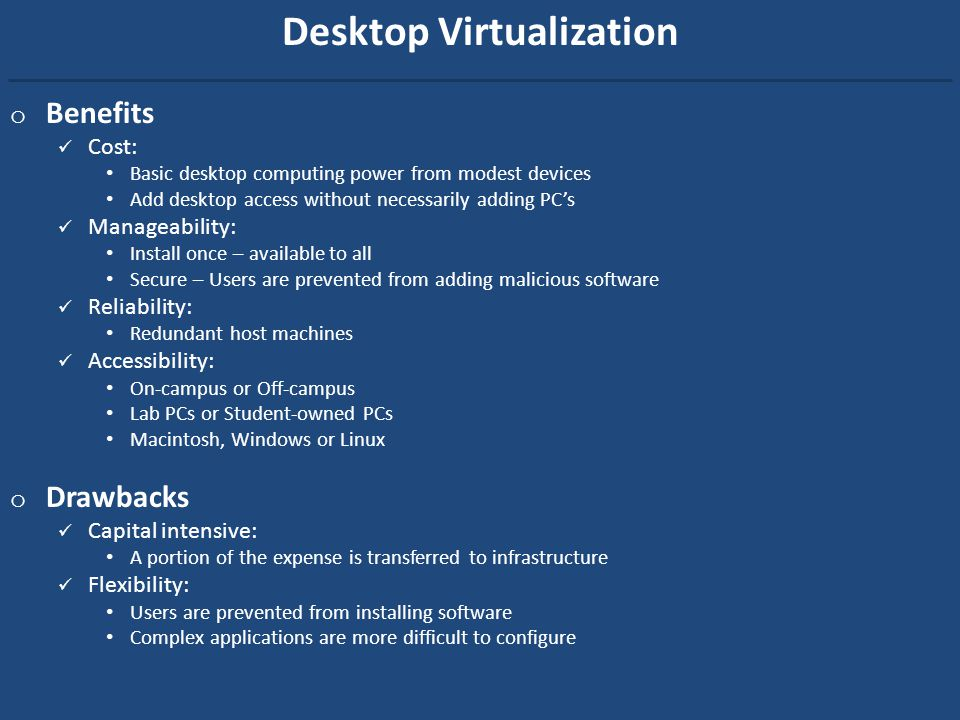 Desktop Virtualization o Benefits Cost: Basic desktop computing power from modest devices Add desktop access without necessarily adding PCs Manageability: Install once – available to all Secure – Users are prevented from adding malicious software Reliability: Redundant host machines Accessibility: On-campus or Off-campus Lab PCs or Student-owned PCs Macintosh, Windows or Linux o Drawbacks Capital intensive: A portion of the expense is transferred to infrastructure Flexibility: Users are prevented from installing software Complex applications are more difficult to configure