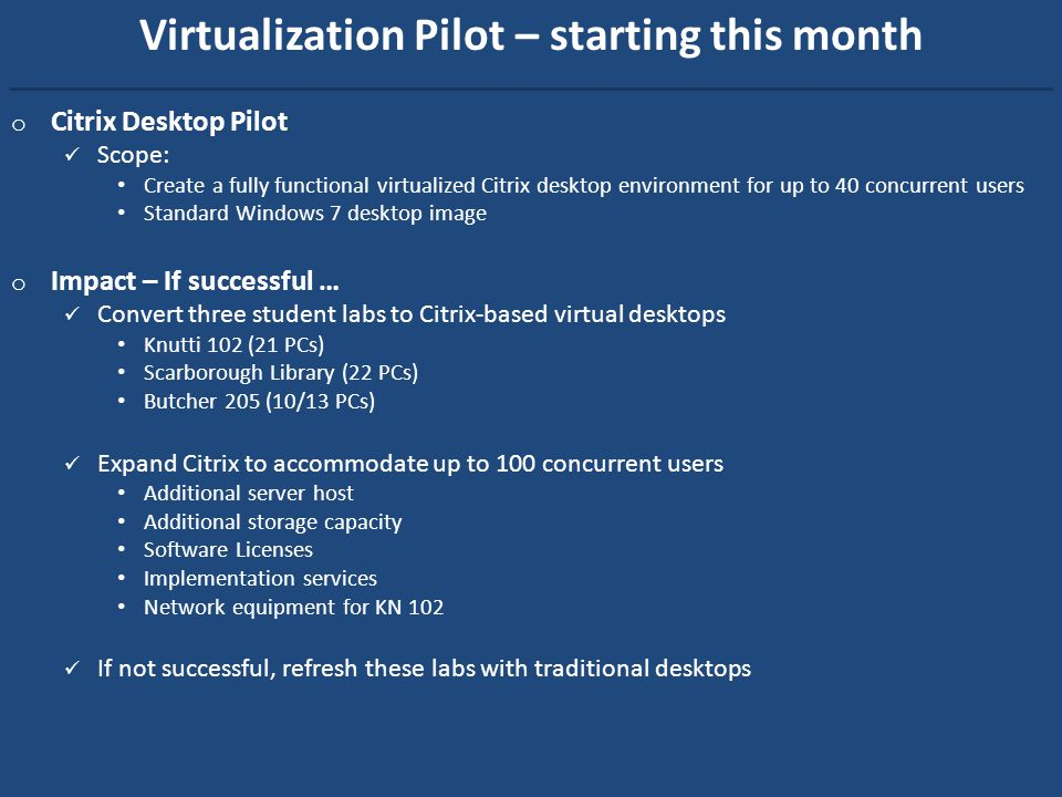 Virtualization Pilot – starting this month o Citrix Desktop Pilot Scope: Create a fully functional virtualized Citrix desktop environment for up to 40 concurrent users Standard Windows 7 desktop image o Impact – If successful … Convert three student labs to Citrix-based virtual desktops Knutti 102 (21 PCs) Scarborough Library (22 PCs) Butcher 205 (10/13 PCs) Expand Citrix to accommodate up to 100 concurrent users Additional server host Additional storage capacity Software Licenses Implementation services Network equipment for KN 102 If not successful, refresh these labs with traditional desktops