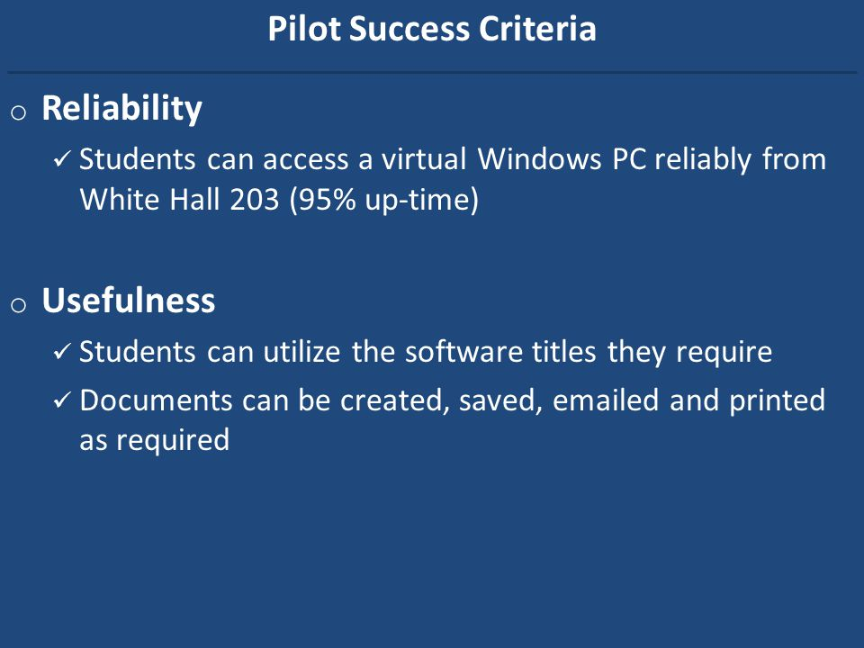 Pilot Success Criteria o Reliability Students can access a virtual Windows PC reliably from White Hall 203 (95% up-time) o Usefulness Students can utilize the software titles they require Documents can be created, saved, emailed and printed as required