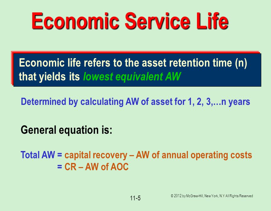 © 2012 by McGraw-Hill, New York, N.Y All Rights Reserved 11-5 Economic Service Life Economic life refers to the asset retention time (n) that yields i