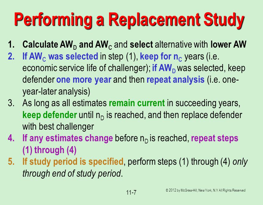 © 2012 by McGraw-Hill, New York, N.Y All Rights Reserved 11-7 Performing a Replacement Study 1.Calculate AW D and AW C and select alternative with low
