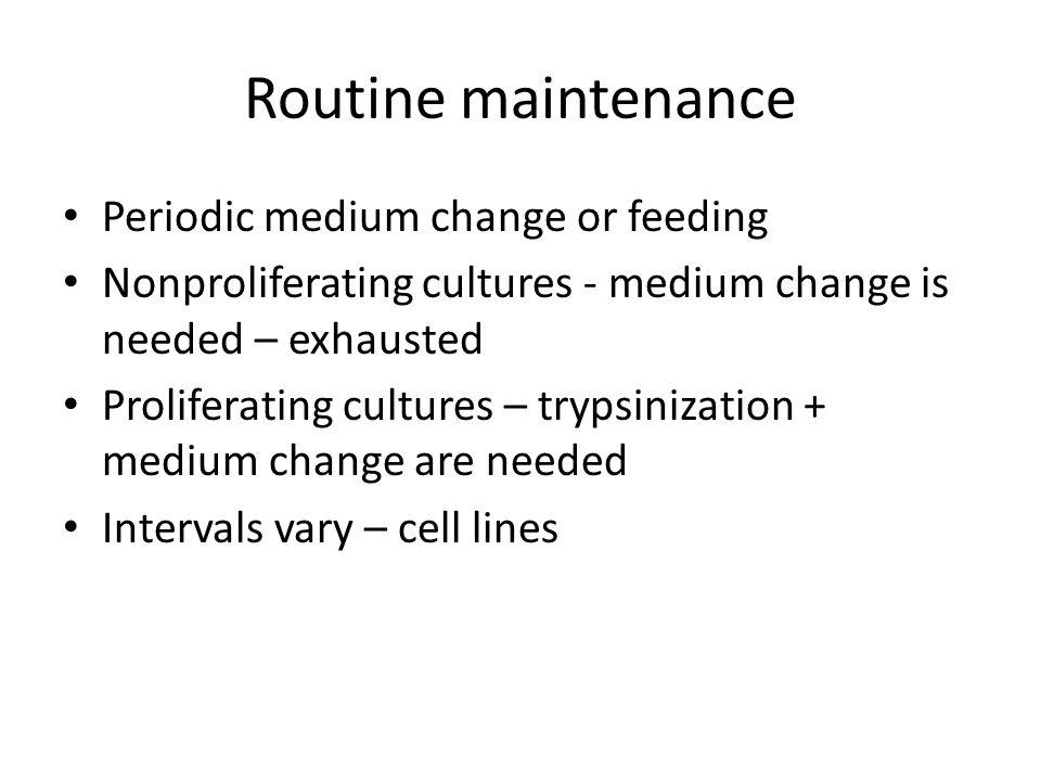 Routine maintenance Periodic medium change or feeding Nonproliferating cultures - medium change is needed – exhausted Proliferating cultures – trypsin