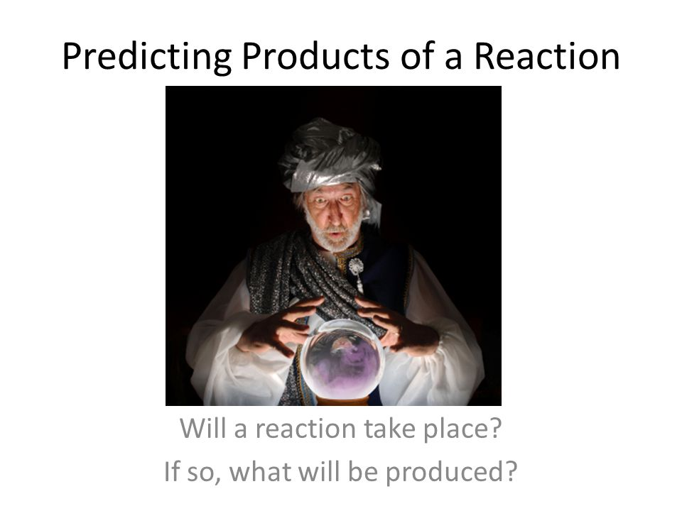 Predicting Products of a Reaction Will a reaction take place? If so, what will be produced?