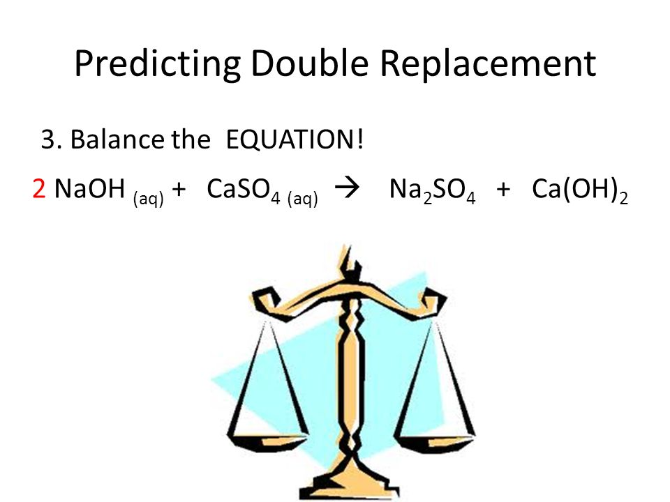 Predicting Double Replacement 3. Balance the EQUATION! NaOH (aq) + CaSO 4 (aq) Na 2 SO 4 + Ca(OH) 2 2