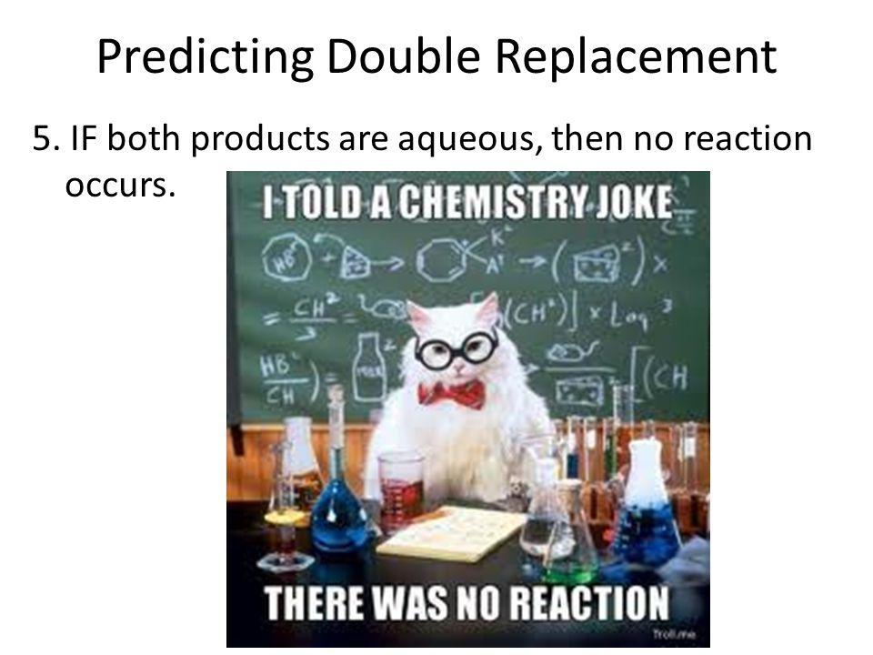 Predicting Double Replacement 5. IF both products are aqueous, then no reaction occurs.