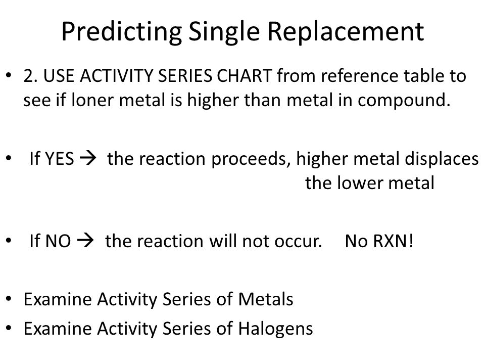 Predicting Single Replacement 2. USE ACTIVITY SERIES CHART from reference table to see if loner metal is higher than metal in compound. If YES the rea
