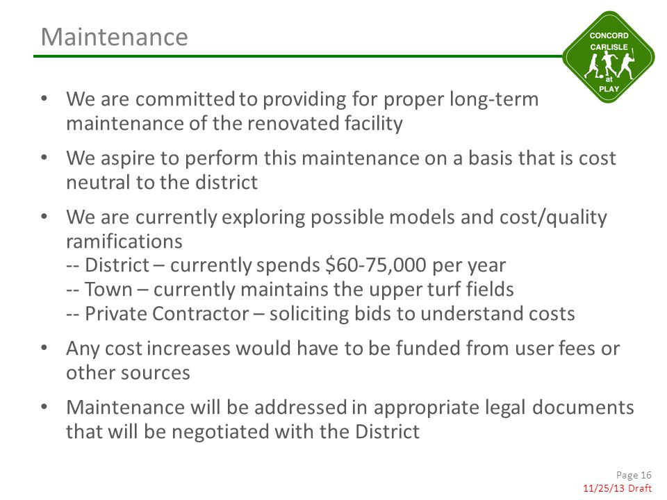 Maintenance We are committed to providing for proper long-term maintenance of the renovated facility We aspire to perform this maintenance on a basis that is cost neutral to the district We are currently exploring possible models and cost/quality ramifications -- District – currently spends $60-75,000 per year -- Town – currently maintains the upper turf fields -- Private Contractor – soliciting bids to understand costs Any cost increases would have to be funded from user fees or other sources Maintenance will be addressed in appropriate legal documents that will be negotiated with the District Page 16 11/25/13 Draft