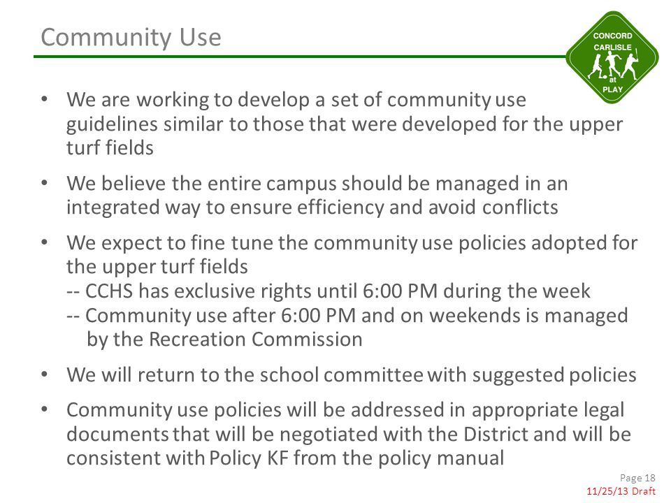 Community Use We are working to develop a set of community use guidelines similar to those that were developed for the upper turf fields We believe the entire campus should be managed in an integrated way to ensure efficiency and avoid conflicts We expect to fine tune the community use policies adopted for the upper turf fields -- CCHS has exclusive rights until 6:00 PM during the week -- Community use after 6:00 PM and on weekends is managed by the Recreation Commission We will return to the school committee with suggested policies Community use policies will be addressed in appropriate legal documents that will be negotiated with the District and will be consistent with Policy KF from the policy manual Page 18 11/25/13 Draft