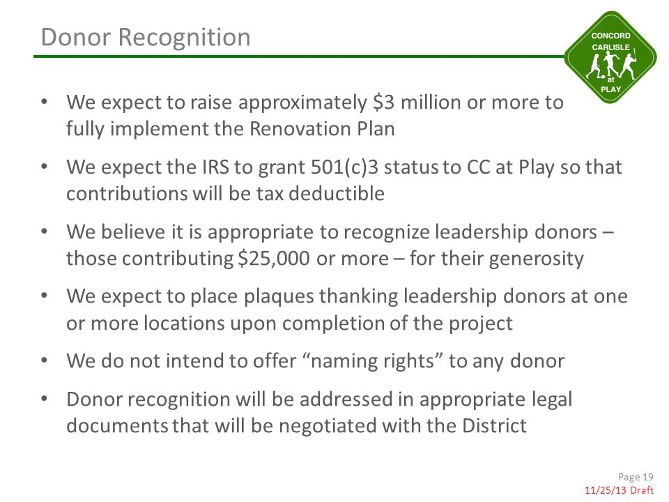 Donor Recognition We expect to raise approximately $3 million or more to fully implement the Renovation Plan We expect the IRS to grant 501(c)3 status to CC at Play so that contributions will be tax deductible We believe it is appropriate to recognize leadership donors – those contributing $25,000 or more – for their generosity We expect to place plaques thanking leadership donors at one or more locations upon completion of the project We do not intend to offer naming rights to any donor Donor recognition will be addressed in appropriate legal documents that will be negotiated with the District Page 19 11/25/13 Draft