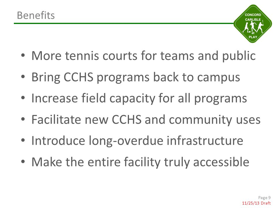 Benefits More tennis courts for teams and public Bring CCHS programs back to campus Increase field capacity for all programs Facilitate new CCHS and community uses Introduce long-overdue infrastructure Make the entire facility truly accessible Page 9 11/25/13 Draft