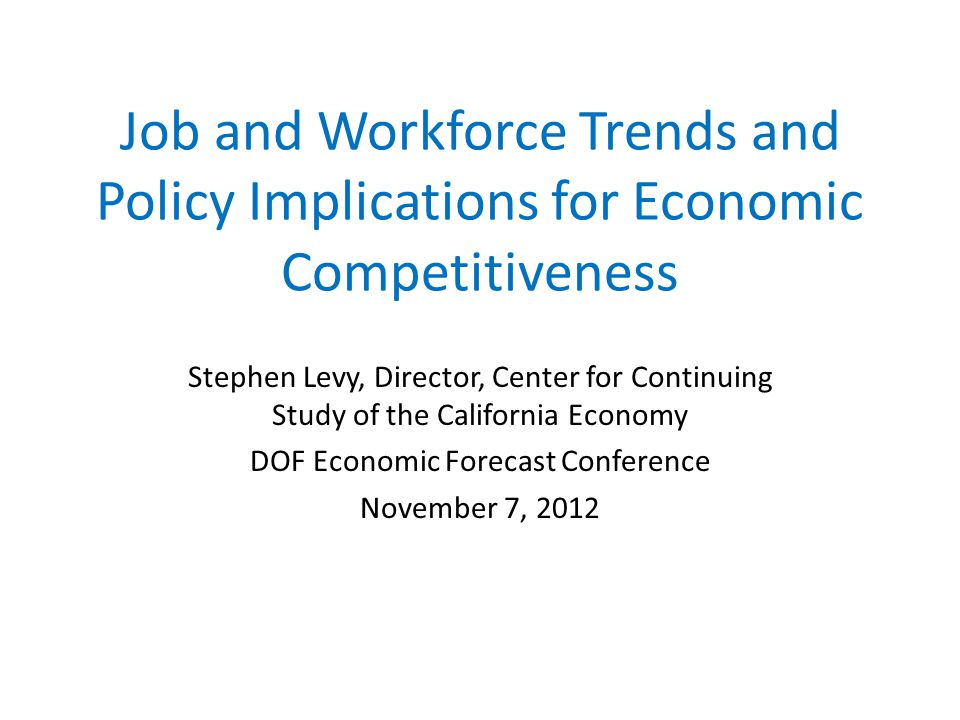 Job and Workforce Trends and Policy Implications for Economic Competitiveness Stephen Levy, Director, Center for Continuing Study of the California Economy DOF Economic Forecast Conference November 7, 2012