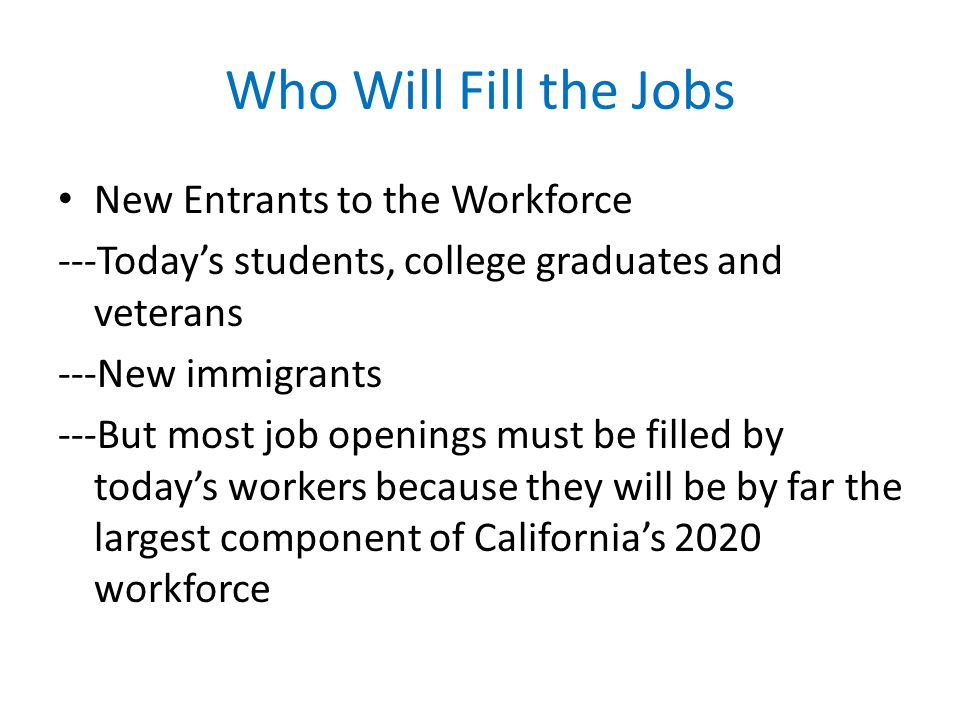Who Will Fill the Jobs New Entrants to the Workforce ---Todays students, college graduates and veterans ---New immigrants ---But most job openings must be filled by todays workers because they will be by far the largest component of Californias 2020 workforce