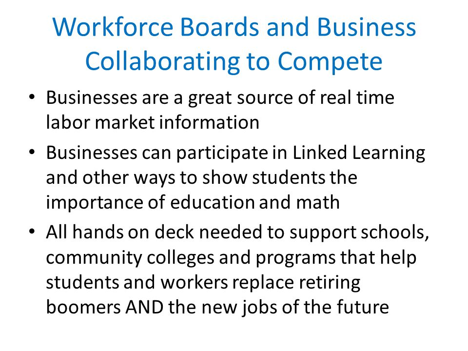 Workforce Boards and Business Collaborating to Compete Businesses are a great source of real time labor market information Businesses can participate in Linked Learning and other ways to show students the importance of education and math All hands on deck needed to support schools, community colleges and programs that help students and workers replace retiring boomers AND the new jobs of the future