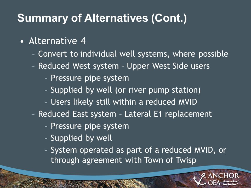 Summary of Alternatives (Cont.) Alternative 4 –Convert to individual well systems, where possible –Reduced West system – Upper West Side users –Pressure pipe system –Supplied by well (or river pump station) –Users likely still within a reduced MVID –Reduced East system – Lateral E1 replacement –Pressure pipe system –Supplied by well –System operated as part of a reduced MVID, or through agreement with Town of Twisp