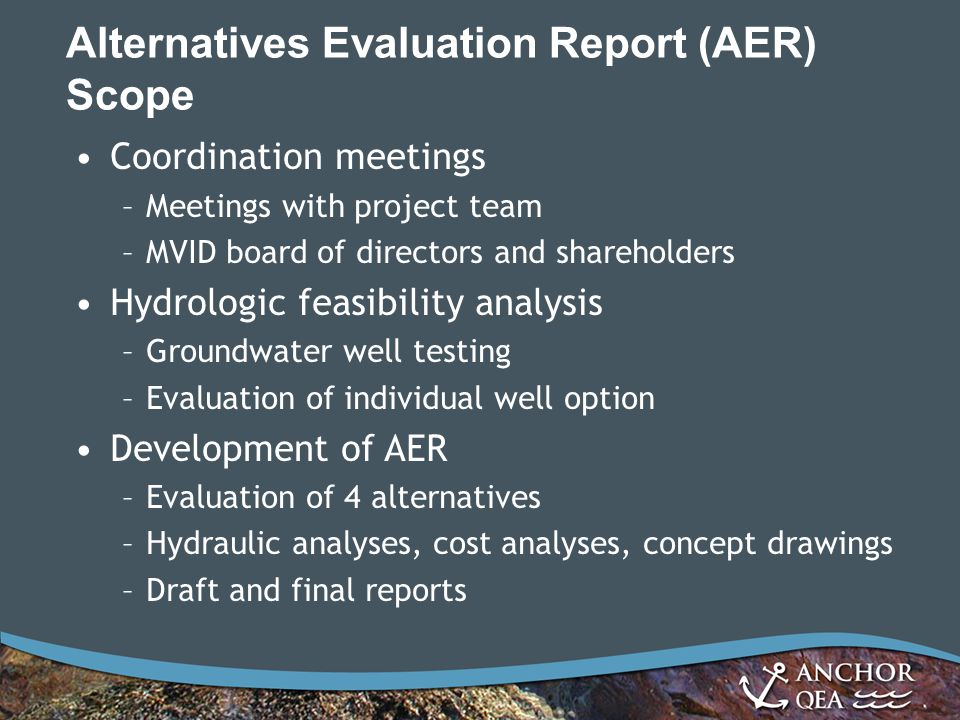 Alternatives Evaluation Report (AER) Scope Coordination meetings –Meetings with project team –MVID board of directors and shareholders Hydrologic feasibility analysis –Groundwater well testing –Evaluation of individual well option Development of AER –Evaluation of 4 alternatives –Hydraulic analyses, cost analyses, concept drawings –Draft and final reports