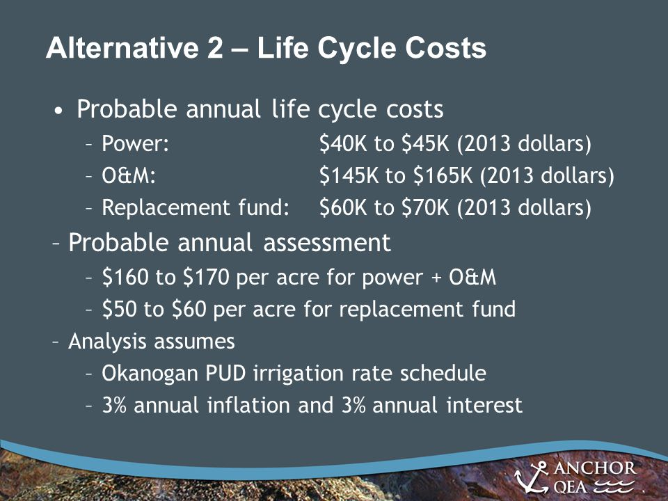 Alternative 2 – Life Cycle Costs Probable annual life cycle costs –Power:$40K to $45K (2013 dollars) –O&M:$145K to $165K (2013 dollars) –Replacement fund:$60K to $70K (2013 dollars) –Probable annual assessment –$160 to $170 per acre for power + O&M –$50 to $60 per acre for replacement fund –Analysis assumes –Okanogan PUD irrigation rate schedule –3% annual inflation and 3% annual interest