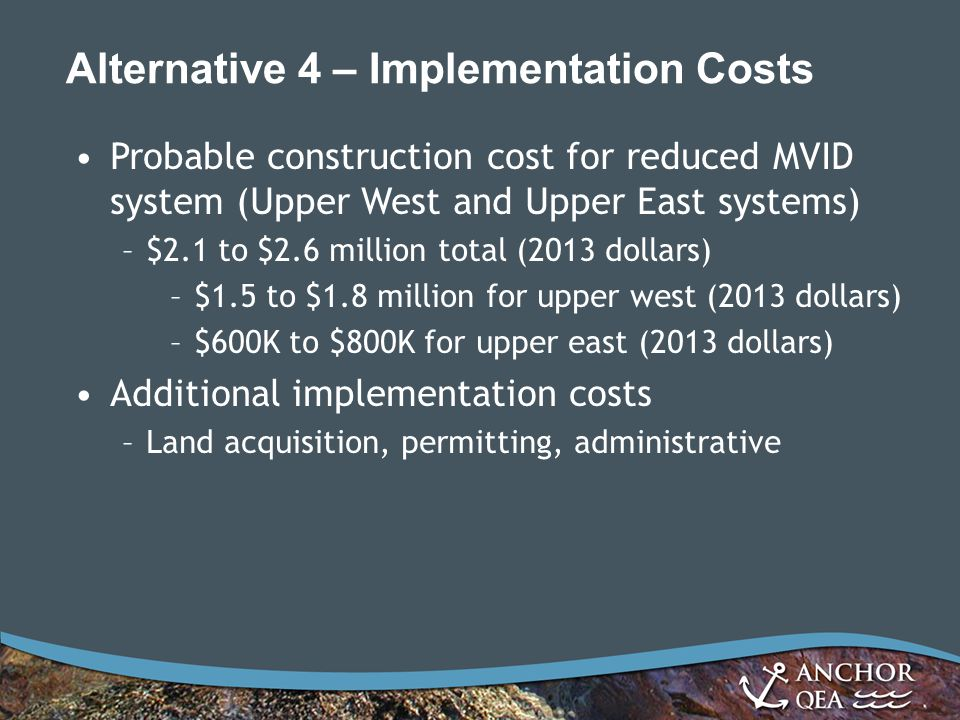 Alternative 4 – Implementation Costs Probable construction cost for reduced MVID system (Upper West and Upper East systems) –$2.1 to $2.6 million total (2013 dollars) –$1.5 to $1.8 million for upper west (2013 dollars) –$600K to $800K for upper east (2013 dollars) Additional implementation costs –Land acquisition, permitting, administrative