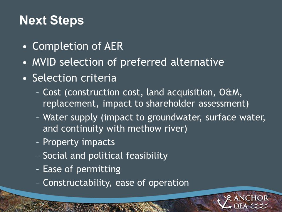 Next Steps Completion of AER MVID selection of preferred alternative Selection criteria –Cost (construction cost, land acquisition, O&M, replacement, impact to shareholder assessment) –Water supply (impact to groundwater, surface water, and continuity with methow river) –Property impacts –Social and political feasibility –Ease of permitting –Constructability, ease of operation
