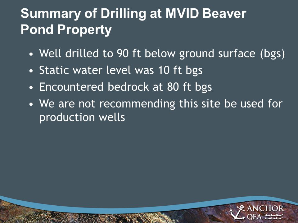Summary of Drilling at MVID Beaver Pond Property Well drilled to 90 ft below ground surface (bgs) Static water level was 10 ft bgs Encountered bedrock at 80 ft bgs We are not recommending this site be used for production wells