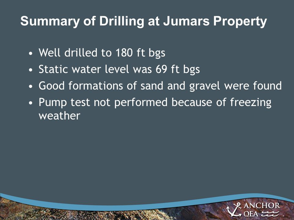 Summary of Drilling at Jumars Property Well drilled to 180 ft bgs Static water level was 69 ft bgs Good formations of sand and gravel were found Pump test not performed because of freezing weather