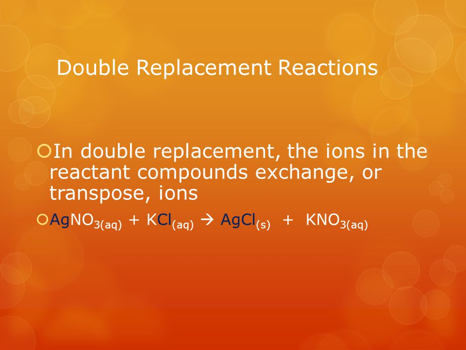 Double Replacement Reactions In double replacement, the ions in the reactant compounds exchange, or transpose, ions AgNO 3(aq) + KCl (aq) AgCl (s) + KNO 3(aq)