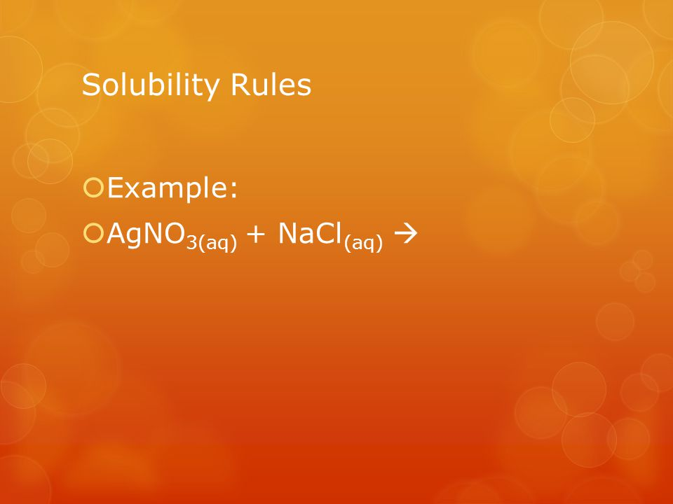 Solubility Rules Example: AgNO 3(aq) + NaCl (aq)