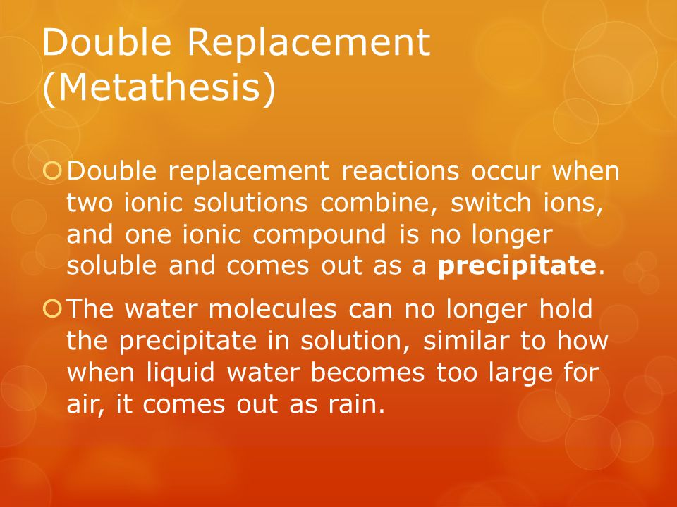 Double Replacement (Metathesis) Reactions When one mixes ions that form compounds that are insoluble (as could be predicted by the solubility guidelines), a precipitate is formed.