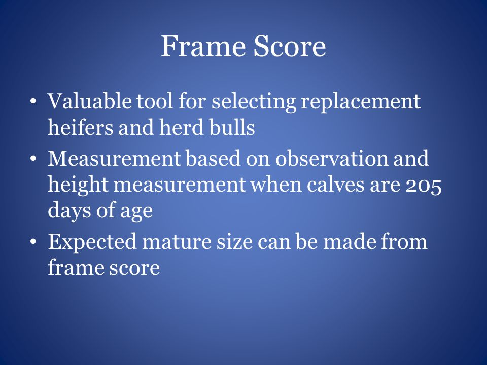 Frame Score Valuable tool for selecting replacement heifers and herd bulls Measurement based on observation and height measurement when calves are 205