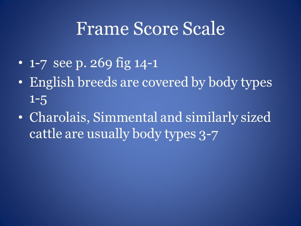 Frame Score Scale 1-7 see p. 269 fig 14-1 English breeds are covered by body types 1-5 Charolais, Simmental and similarly sized cattle are usually bod