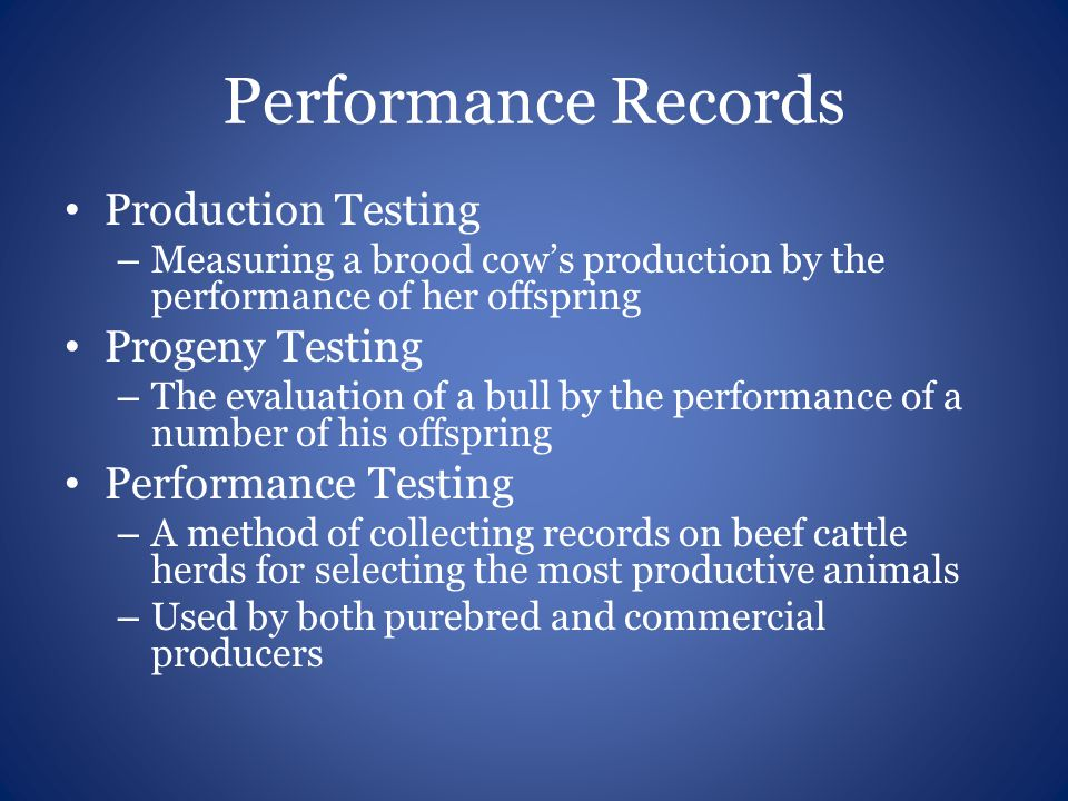 Performance Records Production Testing – Measuring a brood cows production by the performance of her offspring Progeny Testing – The evaluation of a b