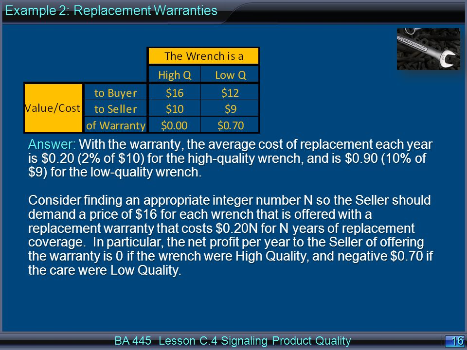 16 BA 445 Lesson C.4 Signaling Product Quality Answer: With the warranty, the average cost of replacement each year is $0.20 (2% of $10) for the high-quality wrench, and is $0.90 (10% of $9) for the low-quality wrench.