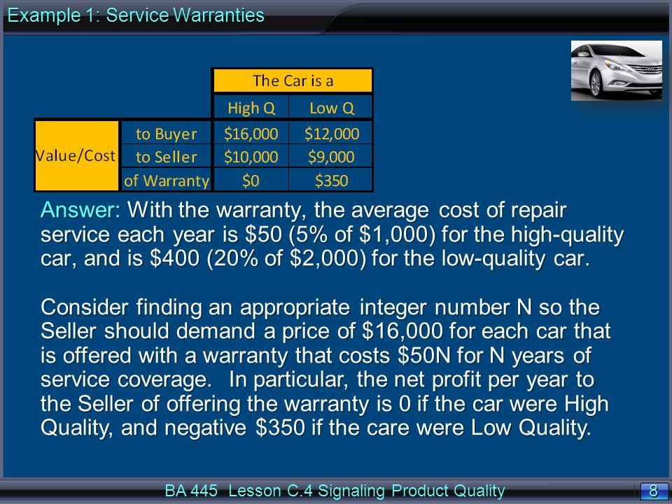 8 8 BA 445 Lesson C.4 Signaling Product Quality Answer: With the warranty, the average cost of repair service each year is $50 (5% of $1,000) for the high-quality car, and is $400 (20% of $2,000) for the low-quality car.