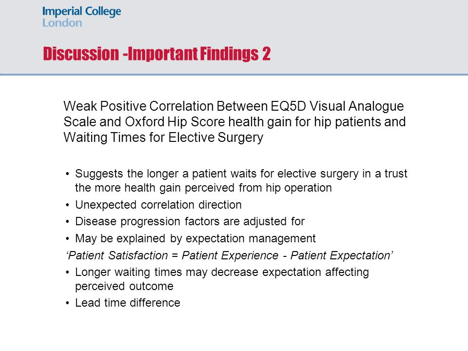 Discussion -Important Findings 2 Weak Positive Correlation Between EQ5D Visual Analogue Scale and Oxford Hip Score health gain for hip patients and Waiting Times for Elective Surgery Suggests the longer a patient waits for elective surgery in a trust the more health gain perceived from hip operation Unexpected correlation direction Disease progression factors are adjusted for May be explained by expectation management Patient Satisfaction = Patient Experience - Patient Expectation Longer waiting times may decrease expectation affecting perceived outcome Lead time difference