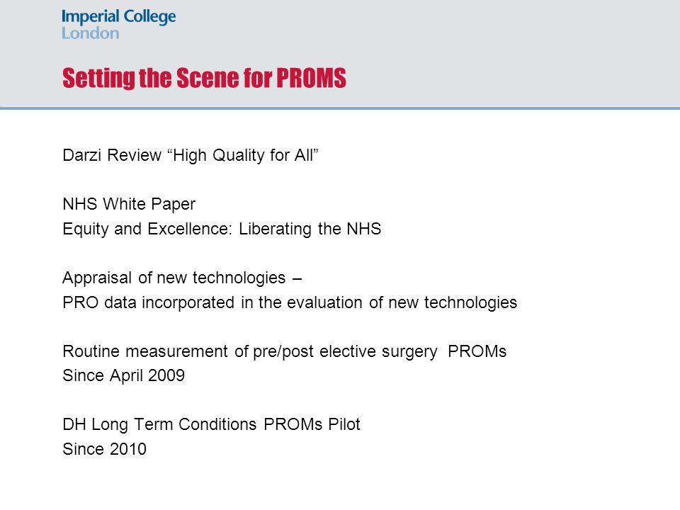 Setting the Scene for PROMS Darzi Review High Quality for All NHS White Paper Equity and Excellence: Liberating the NHS Appraisal of new technologies – PRO data incorporated in the evaluation of new technologies Routine measurement of pre/post elective surgery PROMs Since April 2009 DH Long Term Conditions PROMs Pilot Since 2010