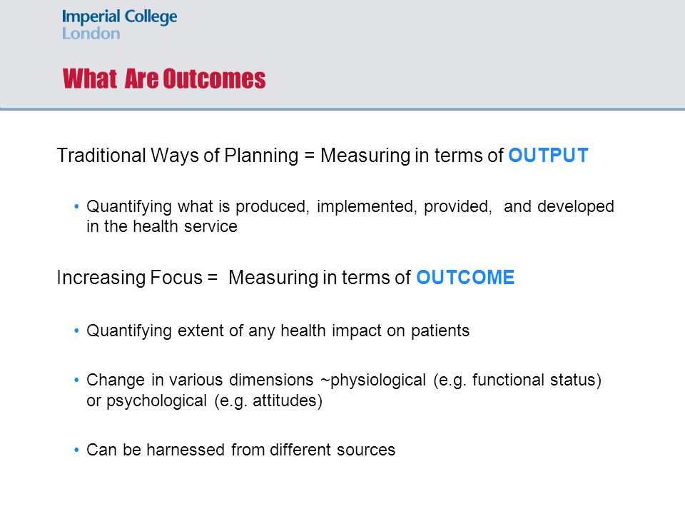 What Are Outcomes Traditional Ways of Planning = Measuring in terms of OUTPUT Quantifying what is produced, implemented, provided, and developed in the health service Increasing Focus = Measuring in terms of OUTCOME Quantifying extent of any health impact on patients Change in various dimensions ~physiological (e.g.