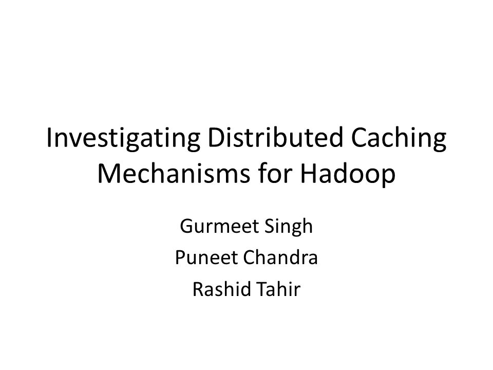 Investigating Distributed Caching Mechanisms for Hadoop Gurmeet Singh Puneet Chandra Rashid Tahir
