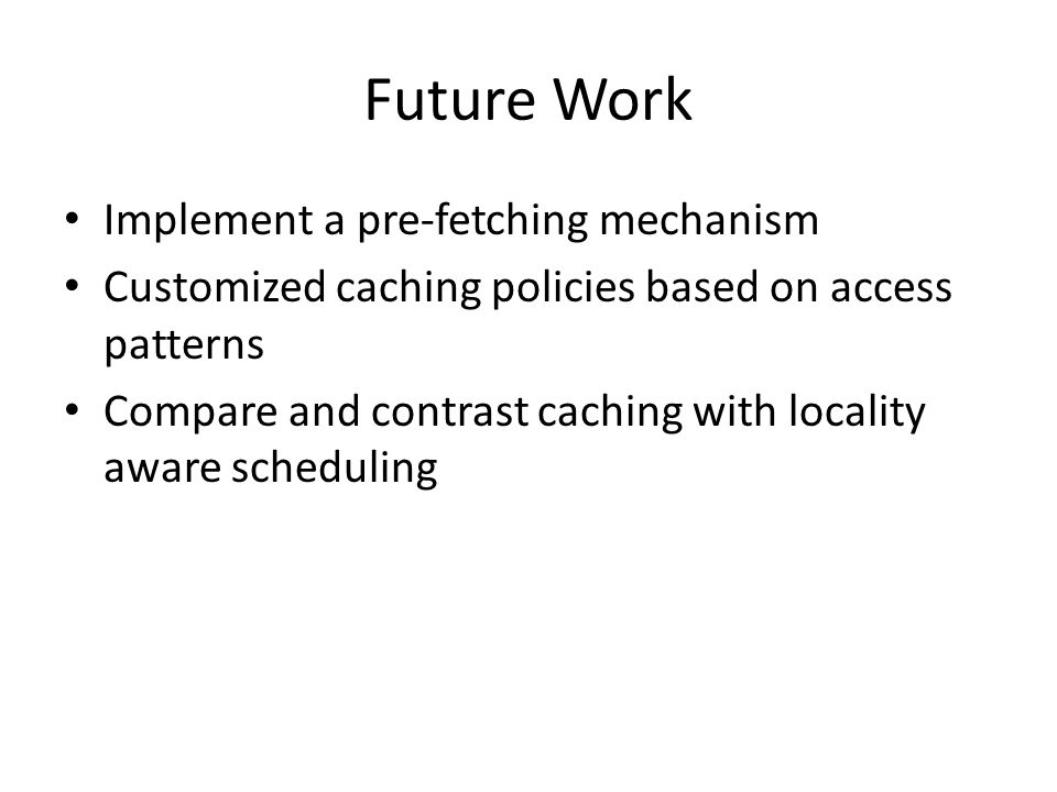 Future Work Implement a pre-fetching mechanism Customized caching policies based on access patterns Compare and contrast caching with locality aware scheduling