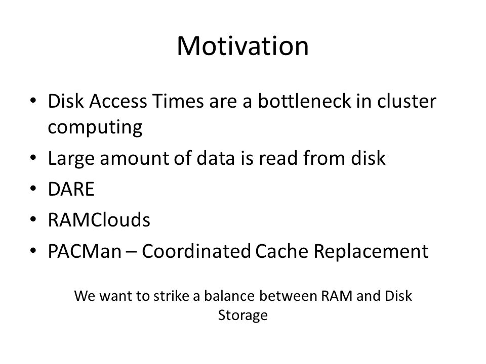 Motivation Disk Access Times are a bottleneck in cluster computing Large amount of data is read from disk DARE RAMClouds PACMan – Coordinated Cache Replacement We want to strike a balance between RAM and Disk Storage