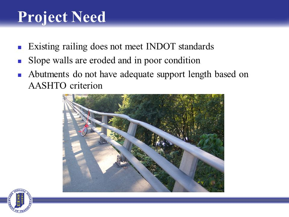 Project Need Existing railing does not meet INDOT standards Slope walls are eroded and in poor condition Abutments do not have adequate support length based on AASHTO criterion