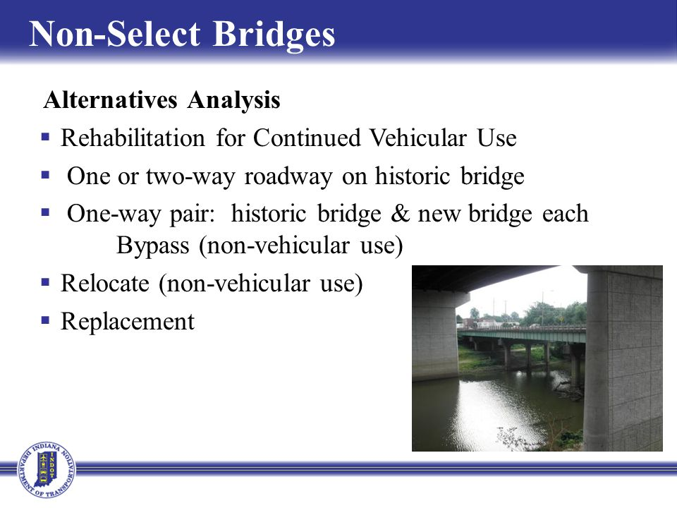 Alternatives Analysis Rehabilitation for Continued Vehicular Use One or two-way roadway on historic bridge One-way pair: historic bridge & new bridge each Bypass (non-vehicular use) Relocate (non-vehicular use) Replacement Non-Select Bridges
